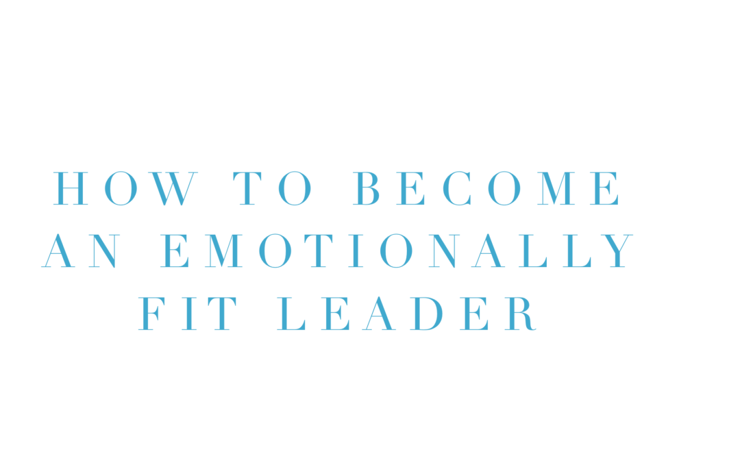 How to Become an Emotionally Fit Leader